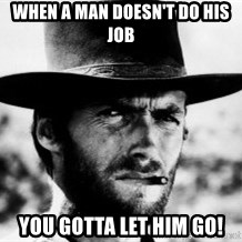 Clint Eastwood - When a man doesn't do his job You gotta let him go!