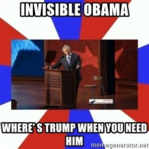 Invisible Obama - Invisible Obama where' s trump when you need him