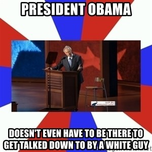 Invisible Obama - President obama doesn't even have to be there to get talked down to by a white guy