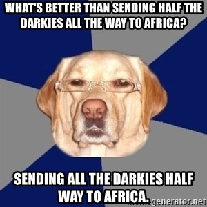 Racist Dawg - what's better than sending half the darkies all the way to africa? sending all the darkies half way to africa.