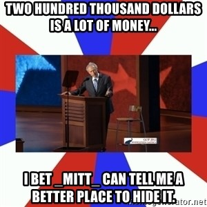Invisible Obama - Two Hundred Thousand Dollars is a lot of money... I bet _Mitt_ can tell me a better place to hide it.
