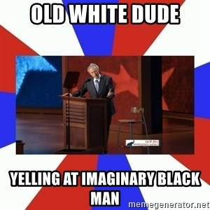 Invisible Obama - old white dude yelling at imaginary black man