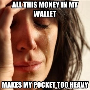 First World Problems - all this money in my wallet makes my pocket too heavy