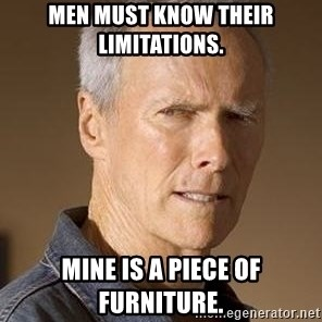 Clint Eastwood - MEN MUST KNOW THEIR LIMITATIONS. MINE IS A PIECE OF FURNITURE.