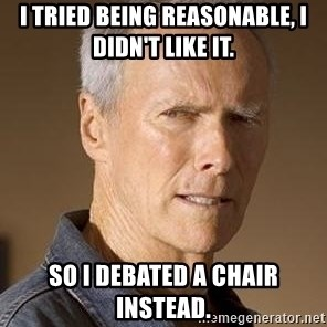 Clint Eastwood - I TRIED BEING REASONABLE, I DIDN'T LIKE IT. SO I DEBATED A CHAIR INSTEAD.