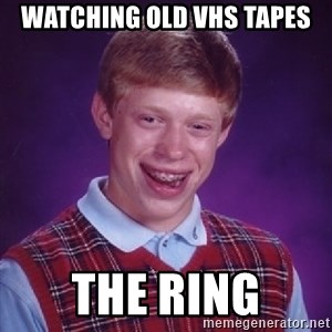 Bad Luck Brian - watching old vhs tapes the ring
