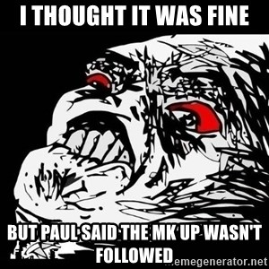Rage Face - I thought it was fine but paul said the mk up wasn't followed