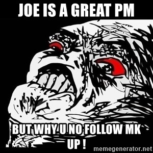 Rage Face - joe is a great pm but why u no follow mk up !