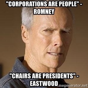 "Clint Eastwood - ""Corporations are people"" - romney ""chairs are presidents"" - Eastwood"