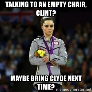 Unimpressed McKayla Maroney - Talking to an empty chair, clint? maybe Bring clyde next time?