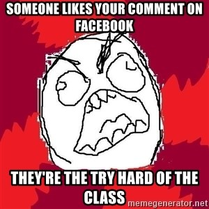 Rage FU - SOMEONE LIKES YOUR COMMENT ON FACEBOOK THEY'RE THE TRY HARD OF THE CLASS