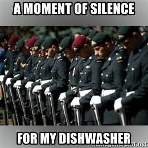 Moment Of Silence - a moment of silence for my dishwasher
