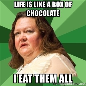 Dumb Whore Gina Rinehart - Life is like a box of chocolate I eat them all