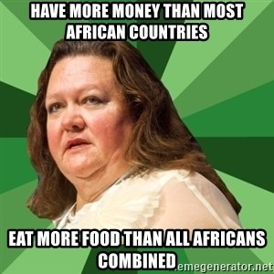 Dumb Whore Gina Rinehart - Have more money than most african countries Eat more food than all africans combined
