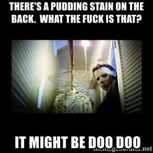 Michael Myers - There's a pudding stain on the back.  What the fuck is that?    IT MIGHT BE DOO DOO