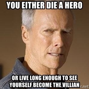 Clint Eastwood - You either die a hero Or live long enough to see yourself become the villian