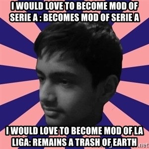 Los Moustachos - I would love to become X - i WOULD LOVE TO BECOME MOD OF SERIE A : BECOMES MOD OF SERIE A I WOULD LOVE TO BECOME MOD OF LA LIGA: REMAINS A TRASH OF EARTH