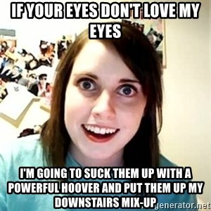 Overly Attached Girlfriend 2 - If your eyes don't love my eyes I'm going to suck them up with a powerful Hoover and put them up my downstairs mix-up
