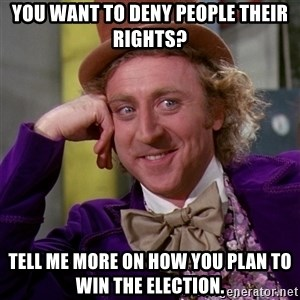 Willy Wonka - You want to deny people their rights? Tell me more on how you plan to win the election.