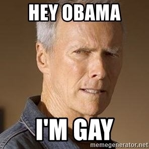 Clint Eastwood - hey obama  I'm gay
