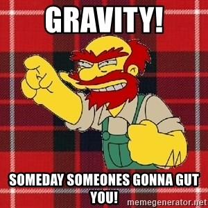 Angry Scotsman - Gravity! someday someones gonna gut you!