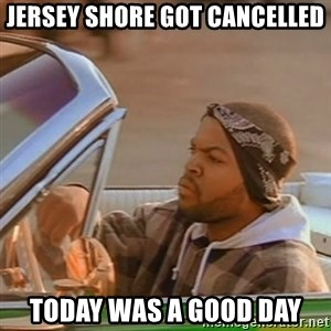 Good Day Ice Cube - jersey shore got cancelled today was a good day