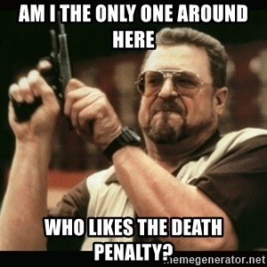 am i the only one around here - Am I the only one around here  who likes the death penalty?