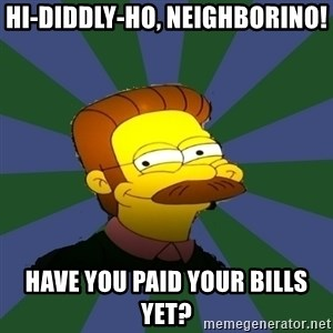 Ned Flanders - Hi-diddly-ho, neighborino! Have you paid your bills yet?