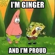 Ugly and i'm proud! - I'm ginger And I'm proud
