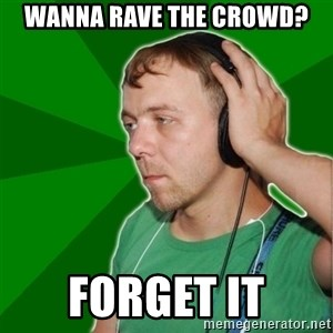 Sarcastic Soundman - Wanna rave the crowd? Forget it