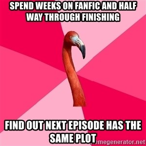 Fanfic Flamingo - spend weeks on fanfic and half way through finishing find out next episode has the same plot