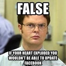 Dwight Shrute - False If your heart exploded you wouldn't be able to update facebook
