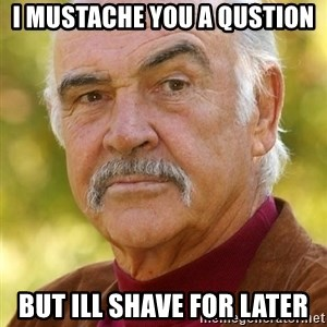 Sean Connery Moustache - I MUSTACHE you a qustion but ill shave for later