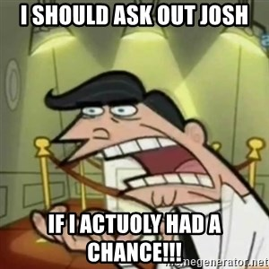 If i had one - I should ask out josh If i actuoly had a chance!!!