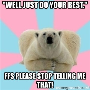 "Perfection Polar Bear - ""well just do your best."" ffs please stop telling me that!"