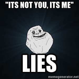 "Forever Alone - ""its not you, its me"" lies"