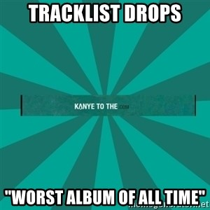 """kanyetothe - TRACKLIST DROPS """"WORST ALBUM OF ALL TIME"""""""