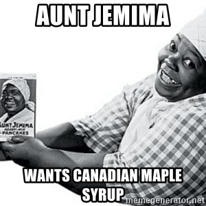 Aunt Jemima - Aunt jemima wants canadian maple syrup