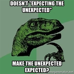 "Philosoraptor - Doesn't ""expecting the unexpected""  MAKE THE UNEXPECTED EXPECTED?"