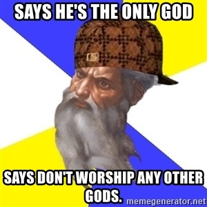 Scumbag God - Says he's the only god SAys don't worship any other gods.