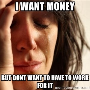 First World Problems - i want money but dont want to have to work for it