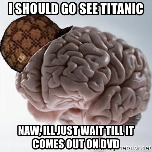 Scumbag Brain - i should go see titanic naw, ill just wait till it comes out on dvd