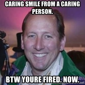 Pirate Textor - CARING SMILE FROM A caring PERSON.  BTW youre fired. now.