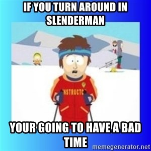 super cool ski instructor - If you turn around in Slenderman Your going to have a bad time