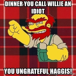 Angry Scotsman - DINNER YOU CALL WILLIE AN IDIOT YOU UNGRATEFUL HAGGIS!