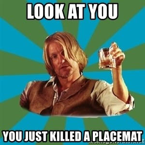 typical haymitch abernathy - LOOK AT YOU YOU JUST KILLED A PLACEMAT
