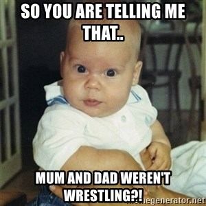 conspiracy baby - SO YOU ARE TELLING ME THAT.. MUM AND DAD WEREN'T WRESTLING?!