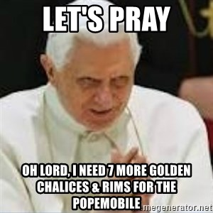Pedo Pope - let's pray oh lord, I need 7 more golden chalices & rims for the popemobile