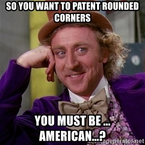 Willy Wonka - so you want to patent rounded corners YOu must be ... American...?