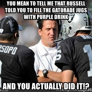 Knapped  - You mean to tell me that russell told you to fill the gatorade jugs with purple drink and you actually did it!?